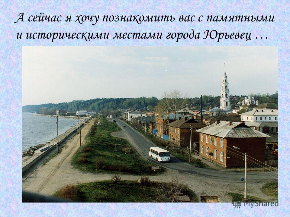А сейчас я хочу познакомить вас с памятными и историческими местами города Юрьевец …