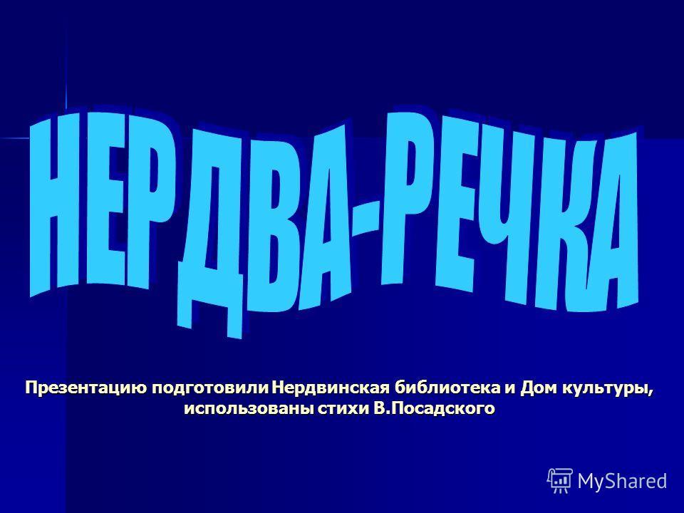 Презентацию подготовили Нердвинская библиотека и Дом культуры, использованы стихи В.Посадского
