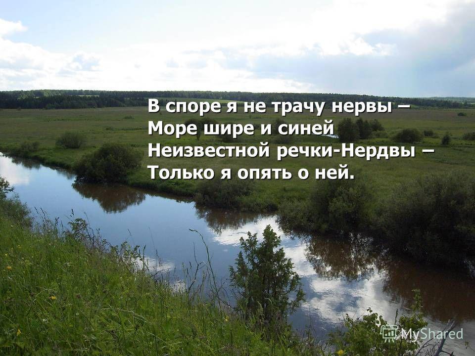В споре я не трачу нервы – Море шире и синей Неизвестной речки-Нердвы – Только я опять о ней.