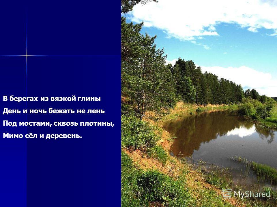 В берегах из вязкой глины День и ночь бежать не лень Под мостами, сквозь плотины, Мимо сёл и деревень.