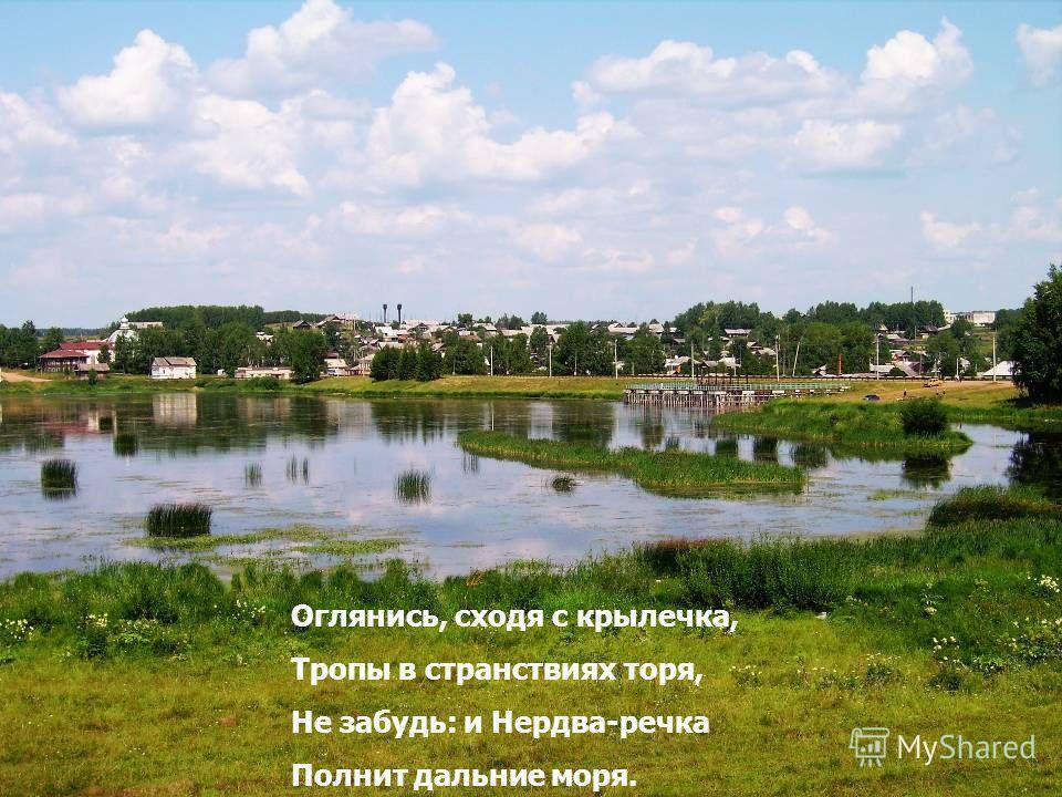 Оглянись, сходя с крылечка, Тропы в странствиях торя, Не забудь: и Нердва-речка Полнит дальние моря.