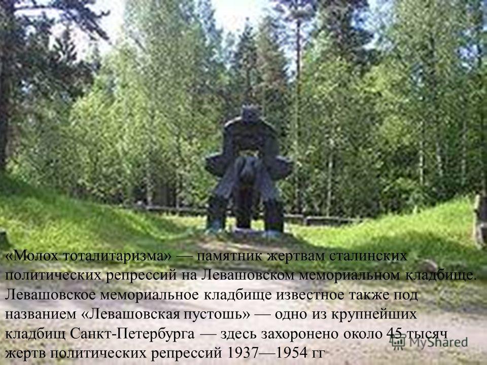 «Молох тоталитаризма» памятник жертвам сталинских политических репрессий на Левашовском мемориальном кладбище. Левашовское мемориальное кладбище известное также под названием «Левашовская пустошь» одно из крупнейших кладбищ Санкт-Петербурга здесь зах