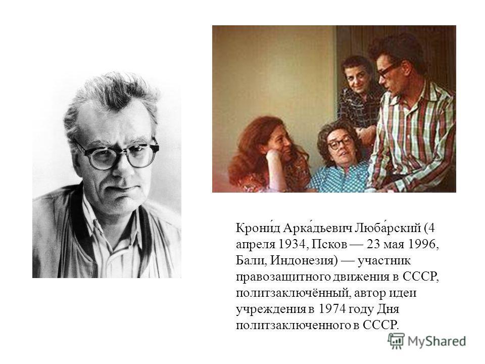 Крони́д Арка́дьевич Люба́рский (4 апреля 1934, Псков 23 мая 1996, Бали, Индонезия) участник правозащитного движения в СССР, политзаключённый, автор идеи учреждения в 1974 году Дня политзаключенного в СССР.