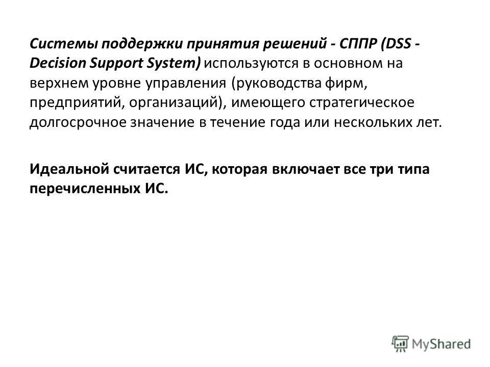 Системы поддержки принятия решений - СППР (DSS - Decision Support System) используются в основном на верхнем уровне управления (руководства фирм, предприятий, организаций), имеющего стратегическое долгосрочное значение в течение года или нескольких л