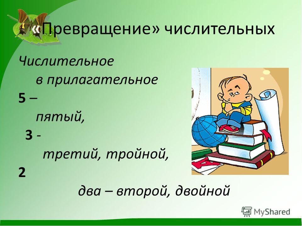 «Превращение» числительных Числительное в прилагательное 5 – пятый, 3 - третий, тройной, 2 два – второй, двойной
