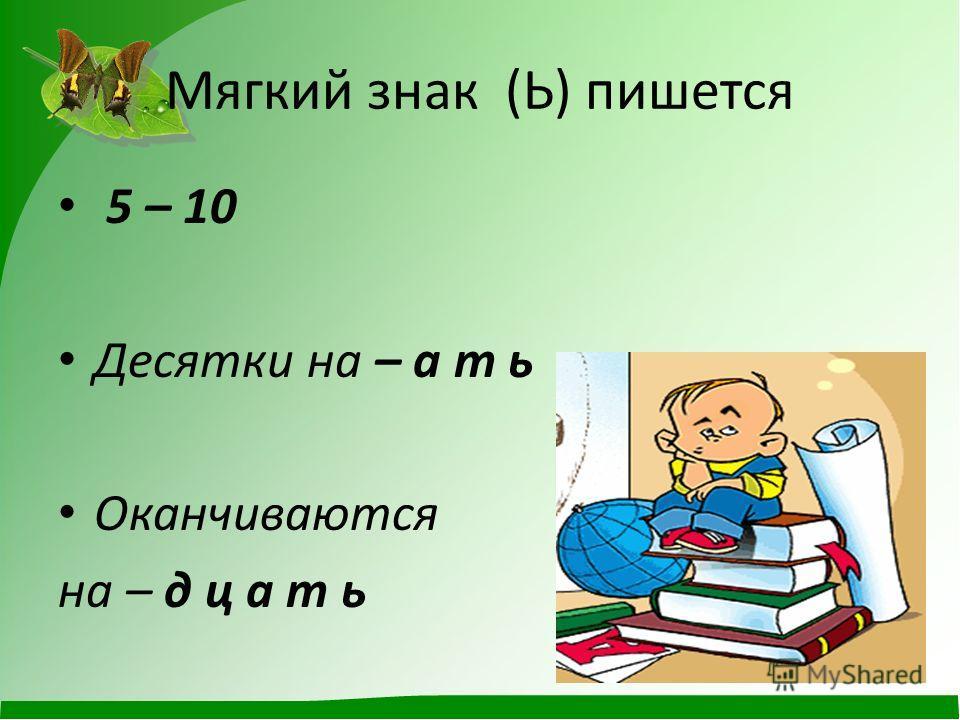 Мягкий знак (Ь) пишется 5 – 10 Десятки на – а т ь Оканчиваются на – д ц а т ь