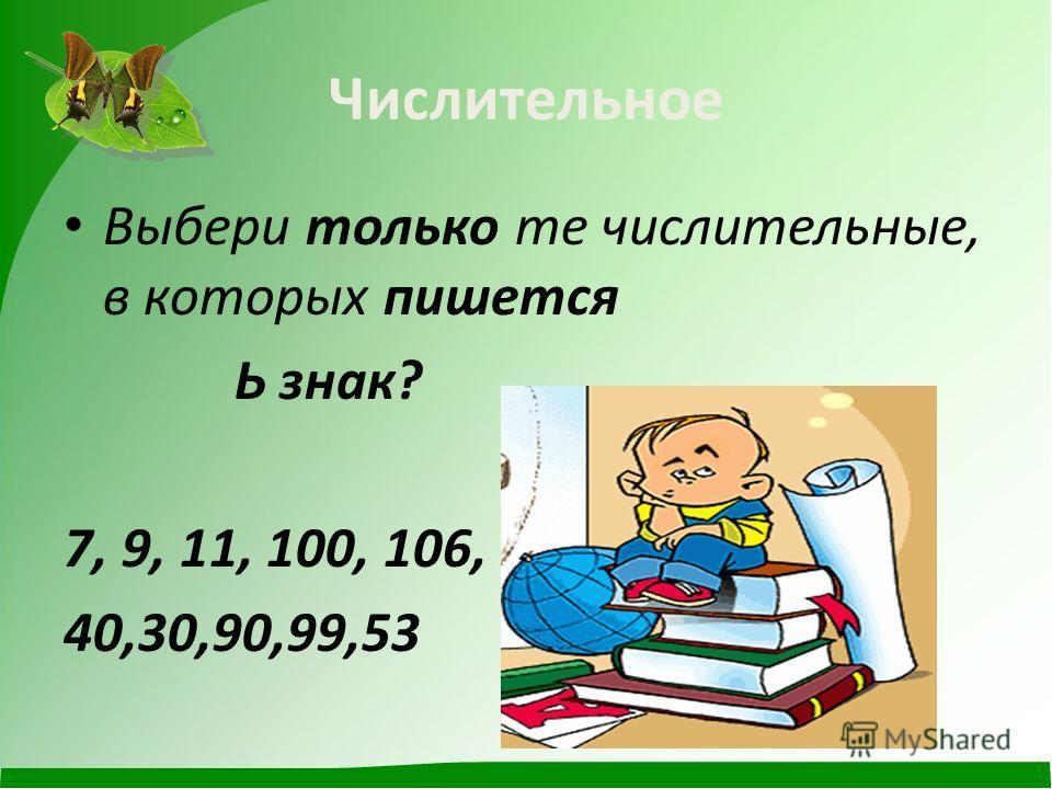 Числительное Выбери только те числительные, в которых пишется Ь знак? 7, 9, 11, 100, 106, 40,30,90,99,53