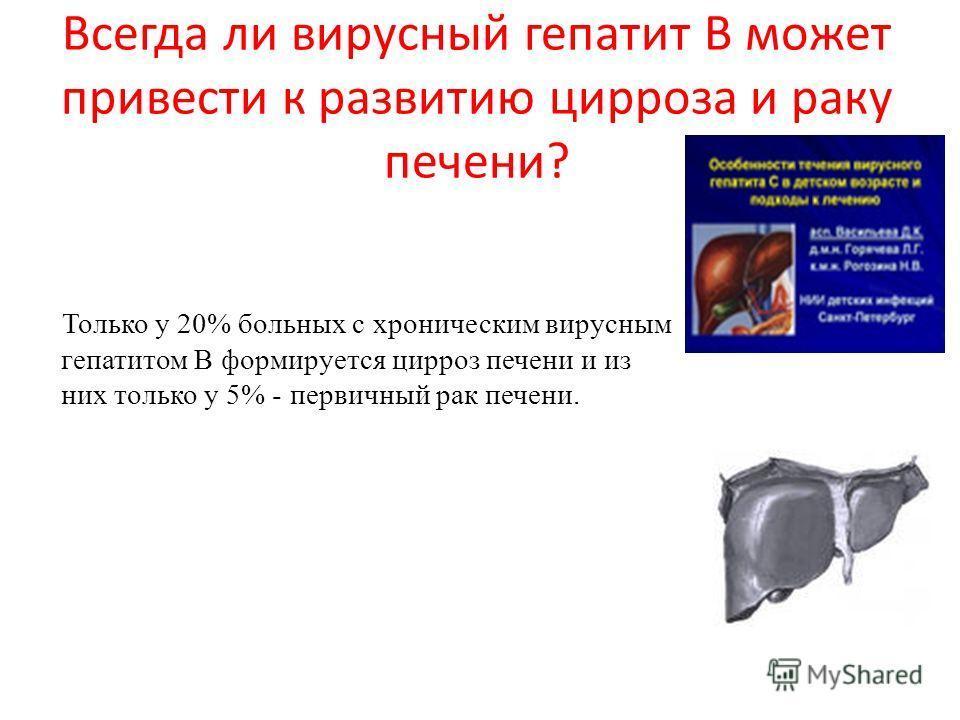 Всегда ли вирусный гепатит В может привести к развитию цирроза и раку печени? Только у 20% больных с хроническим вирусным гепатитом В формируется цирроз печени и из них только у 5% - первичный рак печени.