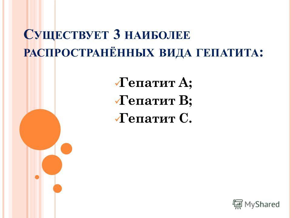 С УЩЕСТВУЕТ 3 НАИБОЛЕЕ РАСПРОСТРАНЁННЫХ ВИДА ГЕПАТИТА : Гепатит А; Гепатит В; Гепатит С.
