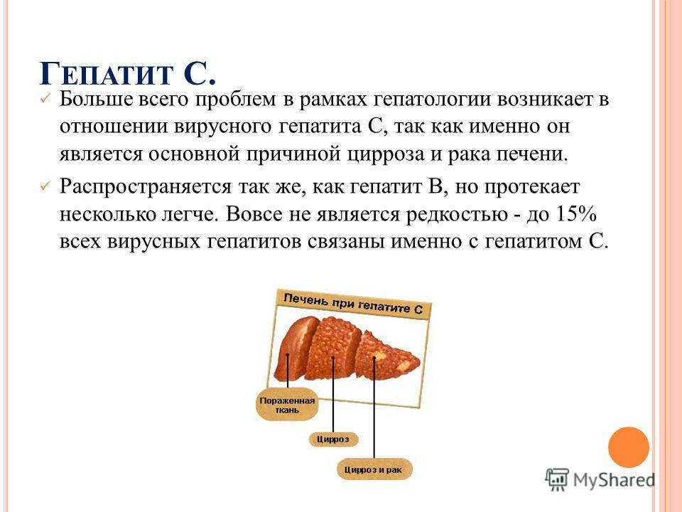 Г ЕПАТИТ С. Больше всего проблем в рамках гепатологии возникает в отношении вирусного гепатита С, так как именно он является основной причиной цирроза и рака печени. Распространяется так же, как гепатит В, но протекает несколько легче. Вовсе не являе