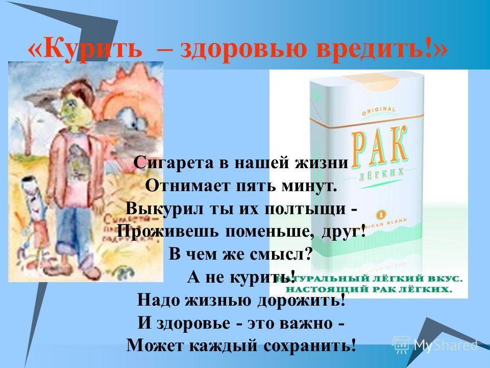 «Курить – здоровью вредить!» Сигарета в нашей жизни Отнимает пять минут. Выкурил ты их полтыщи - Проживешь поменьше, друг! В чем же смысл? А не курить! Надо жизнью дорожить! И здоровье - это важно - Может каждый сохранить!