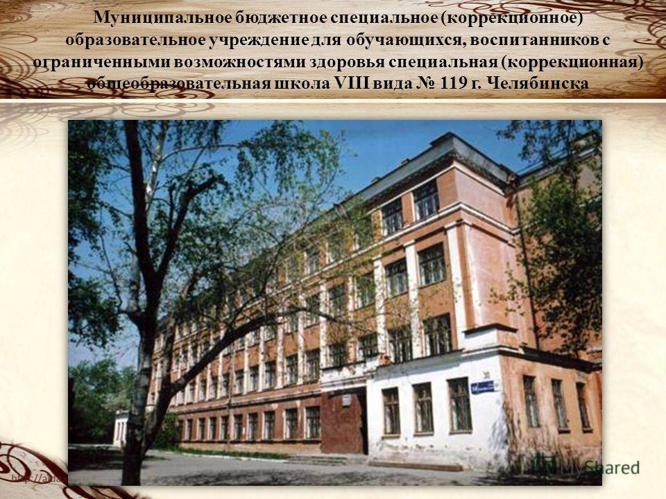 Муниципальное бюджетное специальное (коррекционное) образовательное учреждение для обучающихся, воспитанников с ограниченными возможностями здоровья специальная (коррекционная) общеобразовательная школа VIII вида 119 г. Челябинска