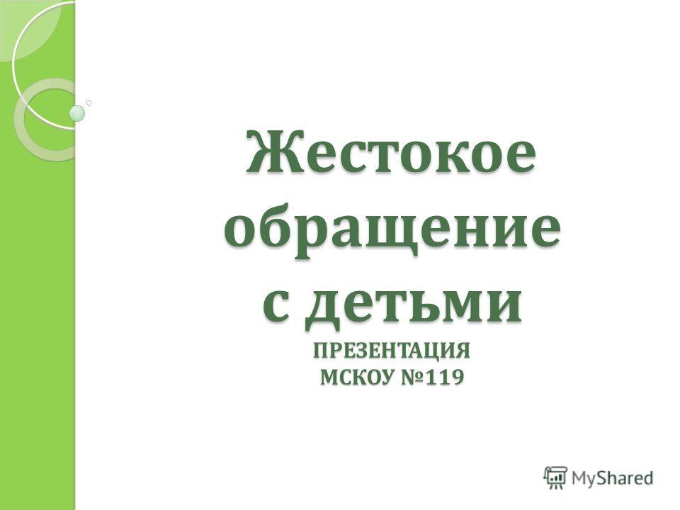 Жестокое обращение с детьми ПРЕЗЕНТАЦИЯ МСКОУ 119