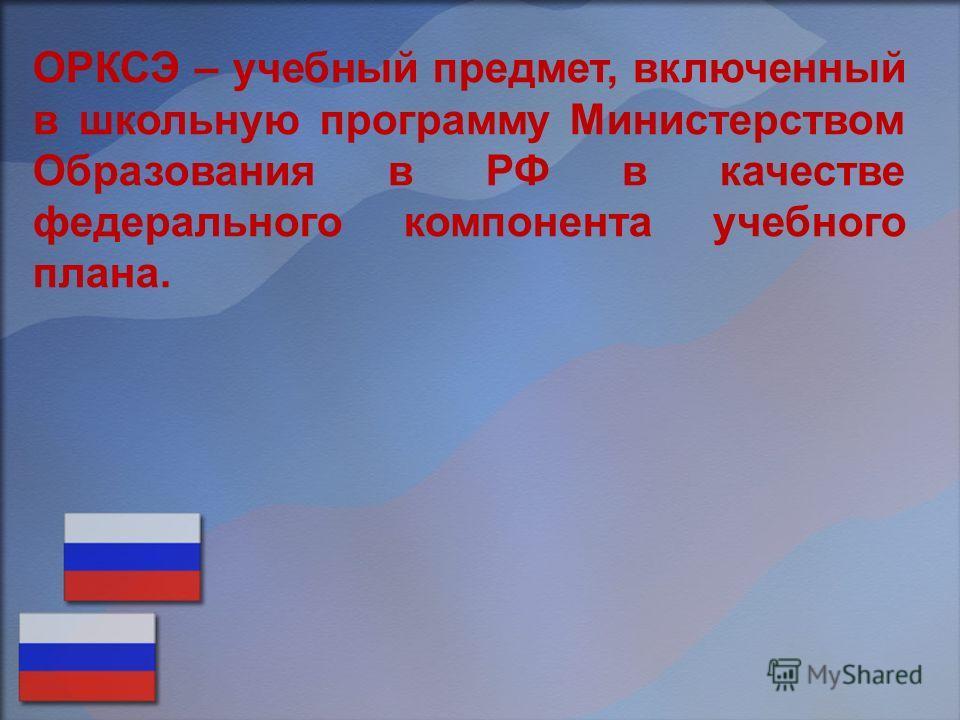 ОРКСЭ – учебный предмет, включенный в школьную программу Министерством Образования в РФ в качестве федерального компонента учебного плана.