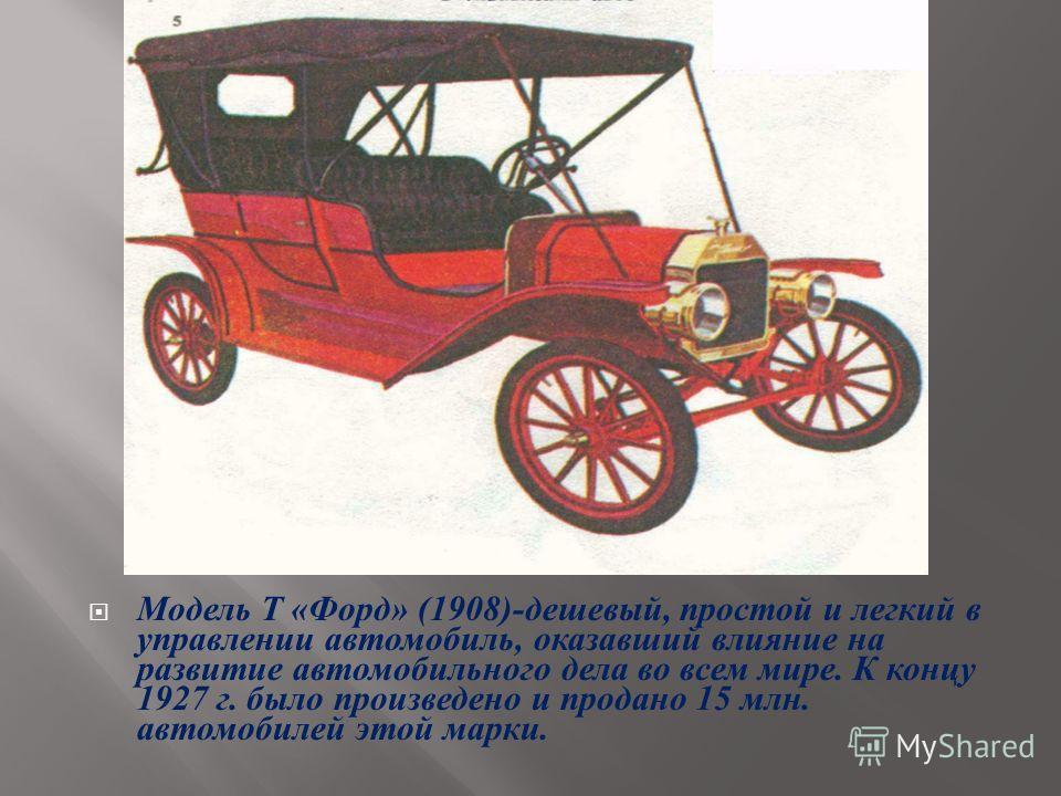 Модель Т « Форд » (1908)- дешевый, простой и легкий в управлении автомобиль, оказавший влияние на развитие автомобильного дела во всем мире. К концу 1927 г. было произведено и продано 15 млн. автомобилей этой марки.