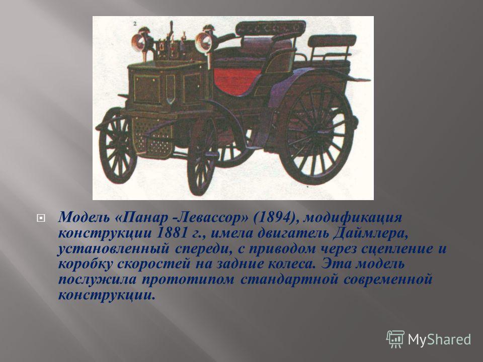 Модель « Панар - Левассор » (1894), модификация конструкции 1881 г., имела двигатель Даймлера, установленный спереди, с приводом через сцепление и коробку скоростей на задние колеса. Эта модель послужила прототипом стандартной современной конструкции