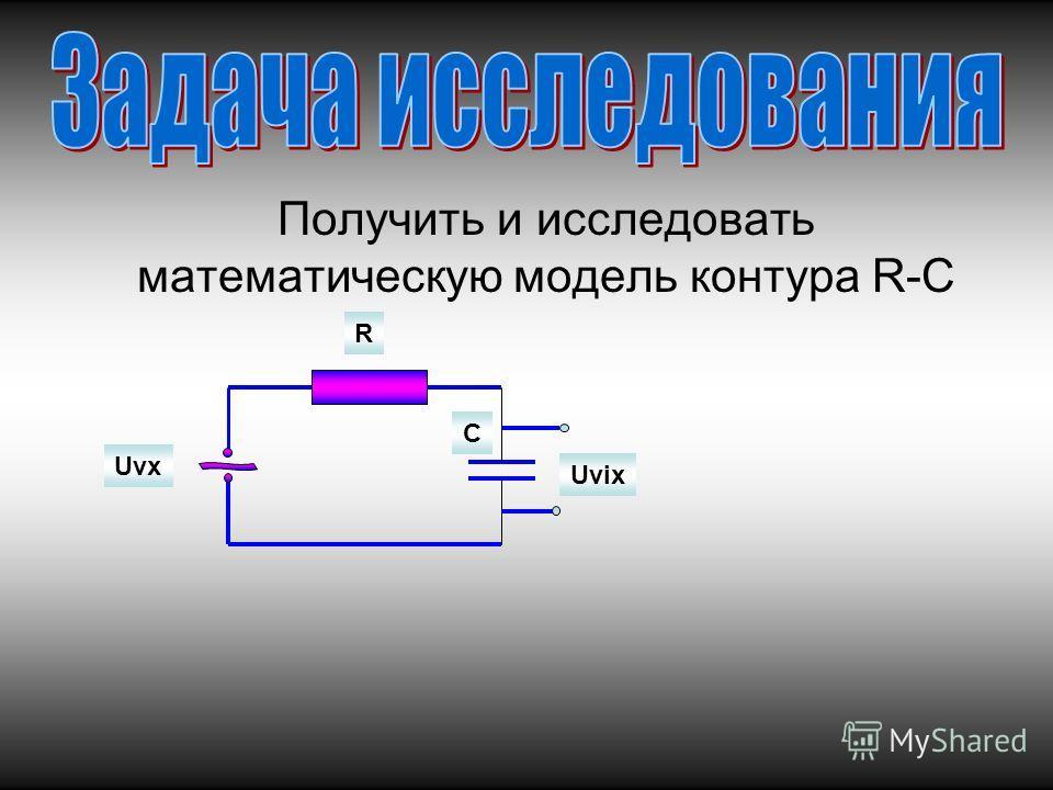 Получить и исследовать математическую модель контура R-C Uvix Uvx R C