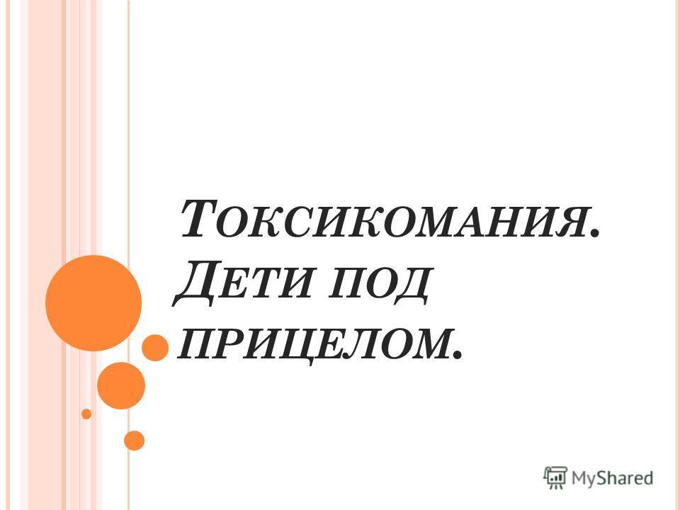 Т ОКСИКОМАНИЯ. Д ЕТИ ПОД ПРИЦЕЛОМ.