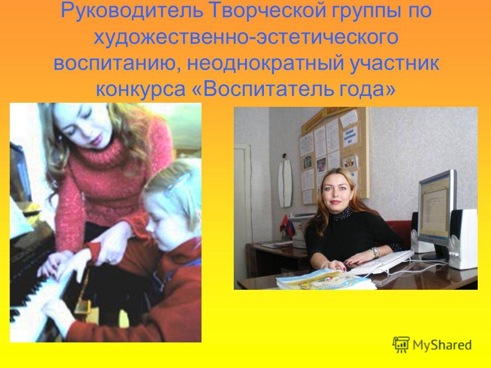 Руководитель Творческой группы по художественно-эстетического воспитанию, неоднократный участник конкурса «Воспитатель года»