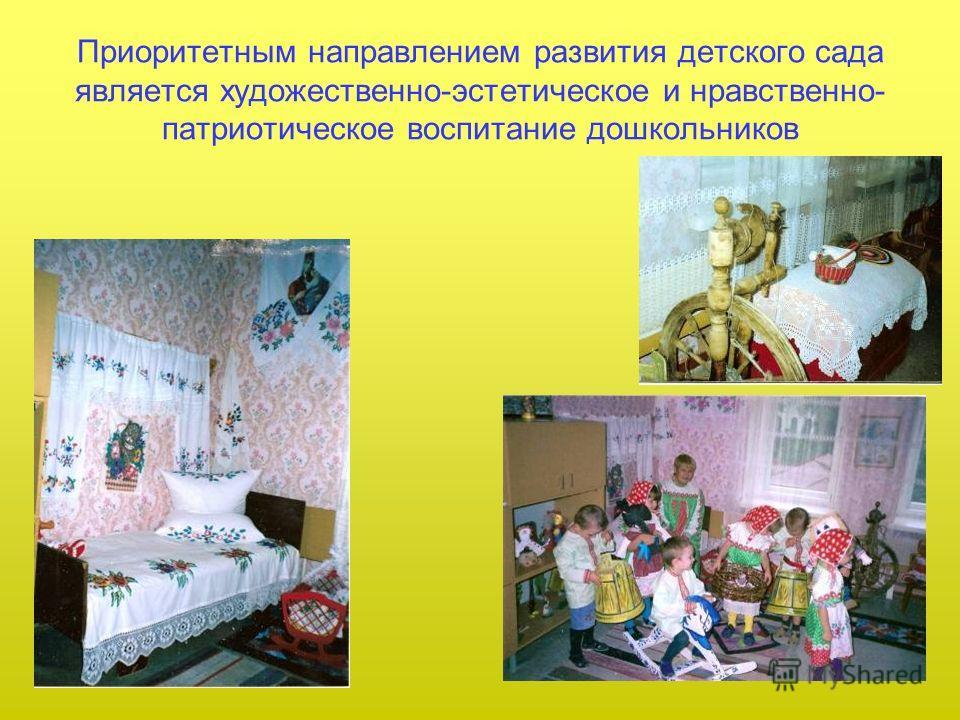 Приоритетным направлением развития детского сада является художественно-эстетическое и нравственно- патриотическое воспитание дошкольников