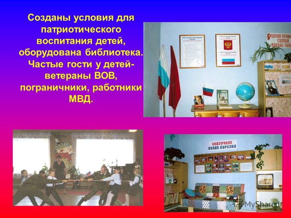 Созданы условия для патриотического воспитания детей, оборудована библиотека. Частые гости у детей- ветераны ВОВ, пограничники, работники МВД.