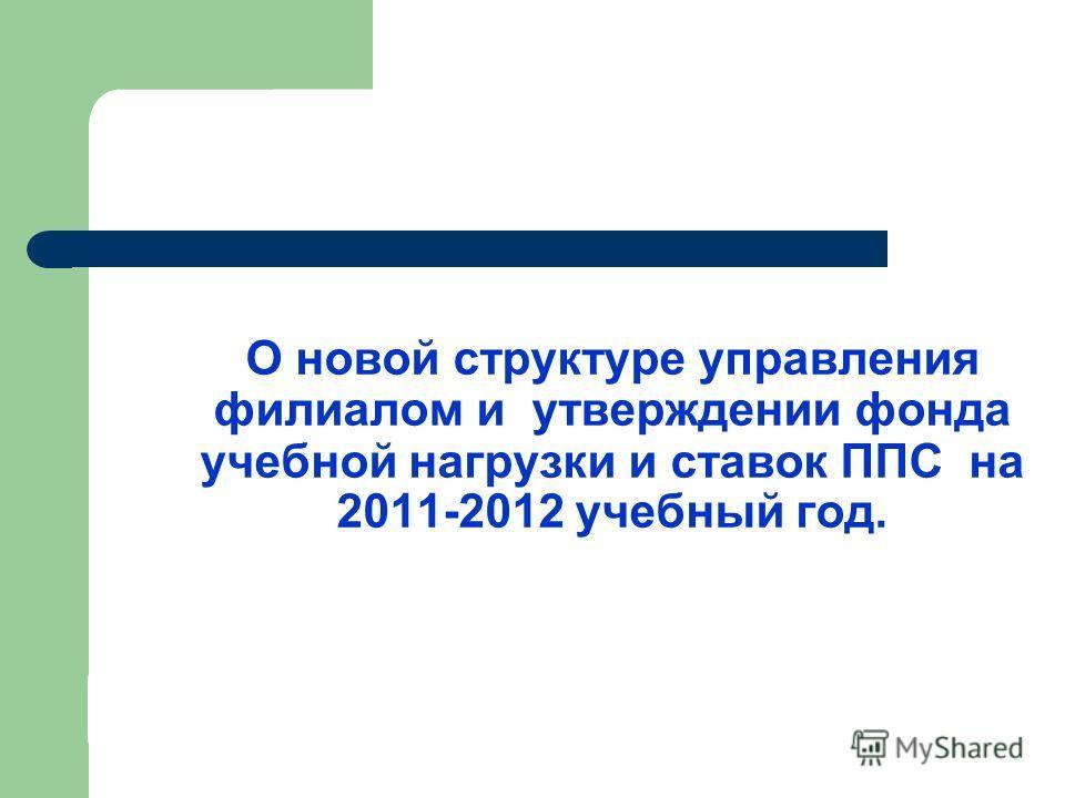 О новой структуре управления филиалом и утверждении фонда учебной нагрузки и ставок ППС на 2011-2012 учебный год.