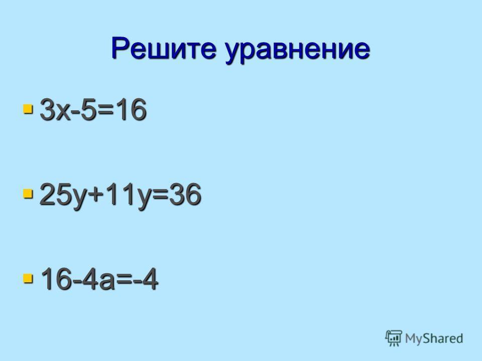 Решите уравнение 3х-5=16 3х-5=16 25у+11у=36 25у+11у=36 16-4а=-4 16-4а=-4