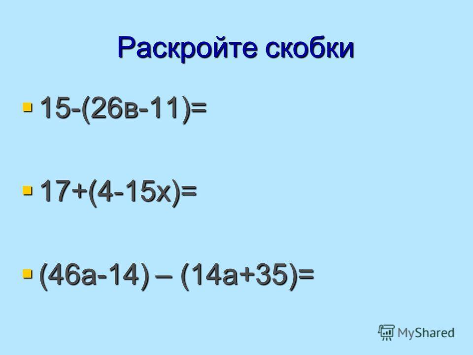 Раскройте скобки 15-(26в-11)= 15-(26в-11)= 17+(4-15х)= 17+(4-15х)= (46а-14) – (14а+35)= (46а-14) – (14а+35)=