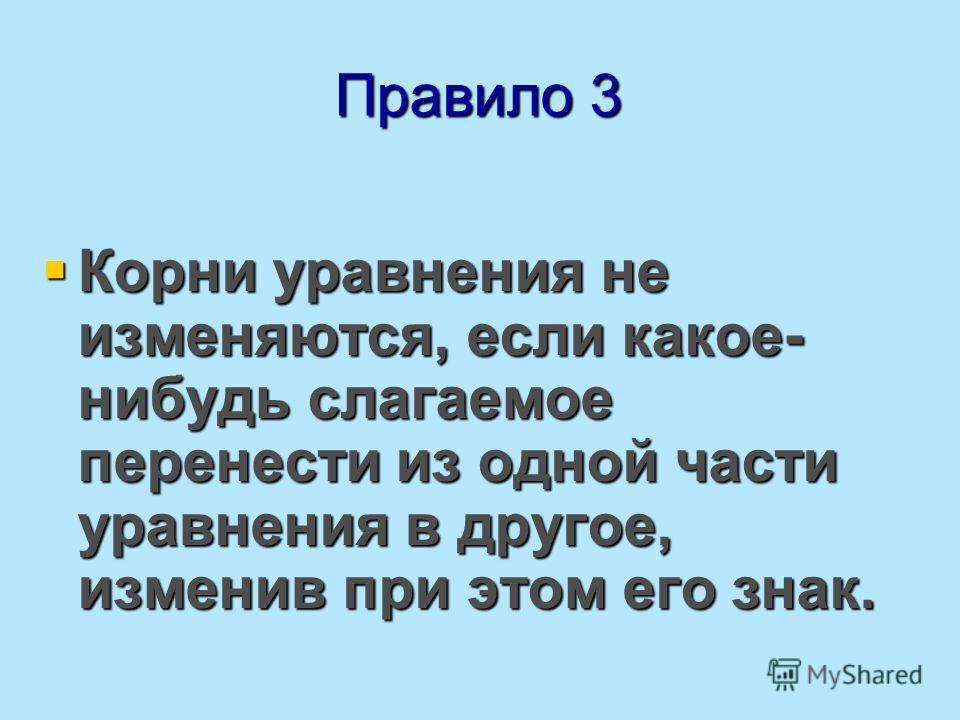 Правило 3 Корни уравнения не изменяются, если какое- нибудь слагаемое перенести из одной части уравнения в другое, изменив при этом его знак. Корни уравнения не изменяются, если какое- нибудь слагаемое перенести из одной части уравнения в другое, изм