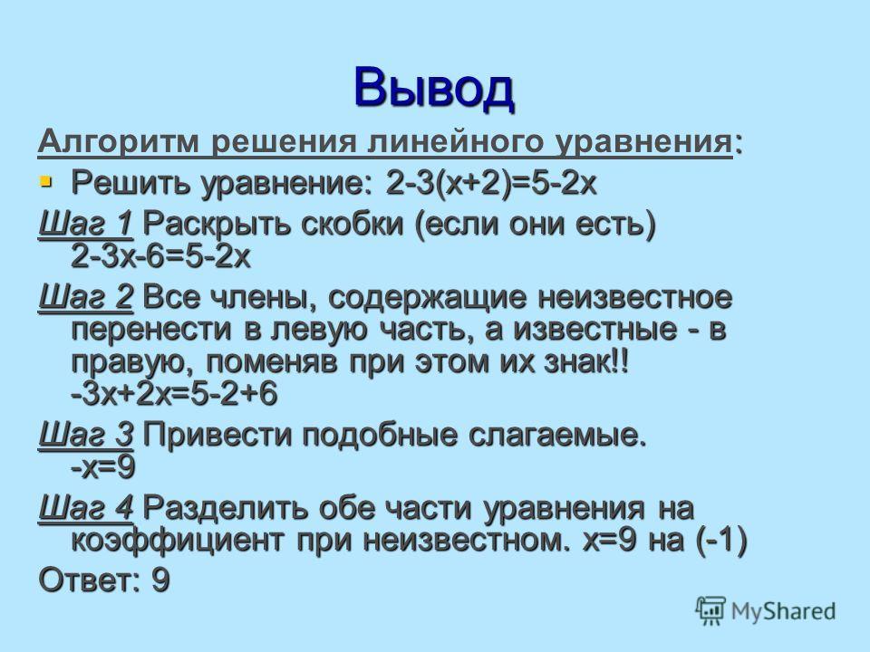 Вывод : Алгоритм решения линейного уравнения: Решить уравнение: 2-3(x+2)=5-2x Решить уравнение: 2-3(x+2)=5-2x Шаг 1 Раскрыть скобки (если они есть) 2-3х-6=5-2х Шаг 2 Все члены, содержащие неизвестное перенести в левую часть, а известные - в правую, п