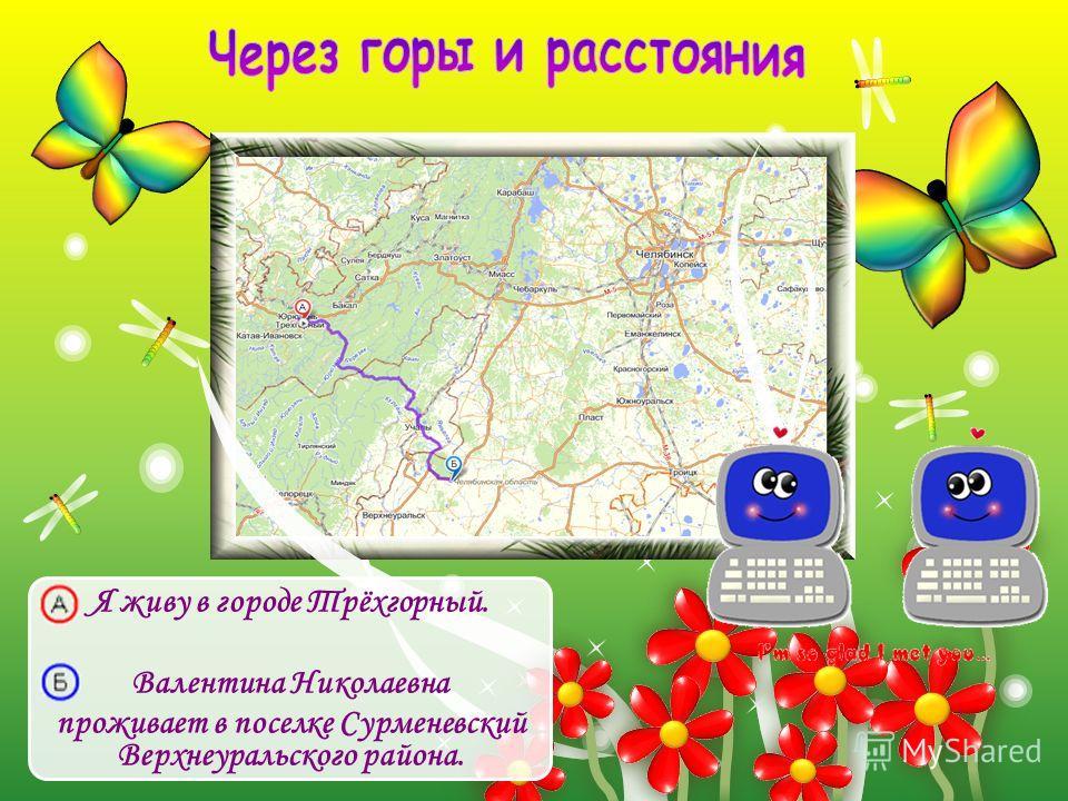 Я живу в городе Трёхгорный. Валентина Николаевна проживает в поселке Сурменевский Верхнеуральского района.
