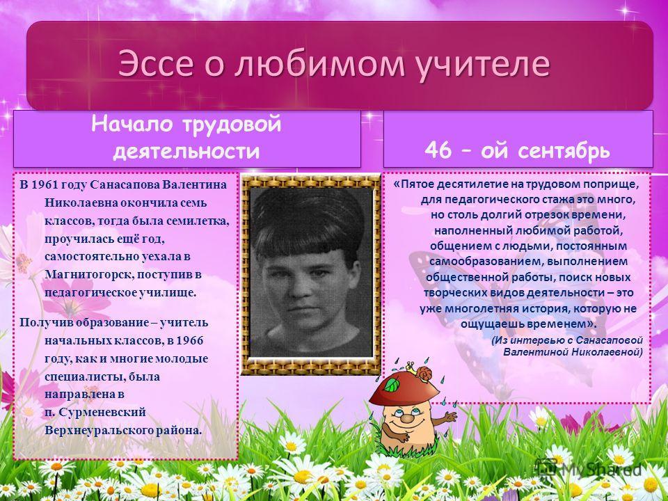 Начало трудовой деятельности В 1961 году Санасапова Валентина Николаевна окончила семь классов, тогда была семилетка, проучилась ещё год, самостоятельно уехала в Магнитогорск, поступив в педагогическое училище. Получив образование – учитель начальных