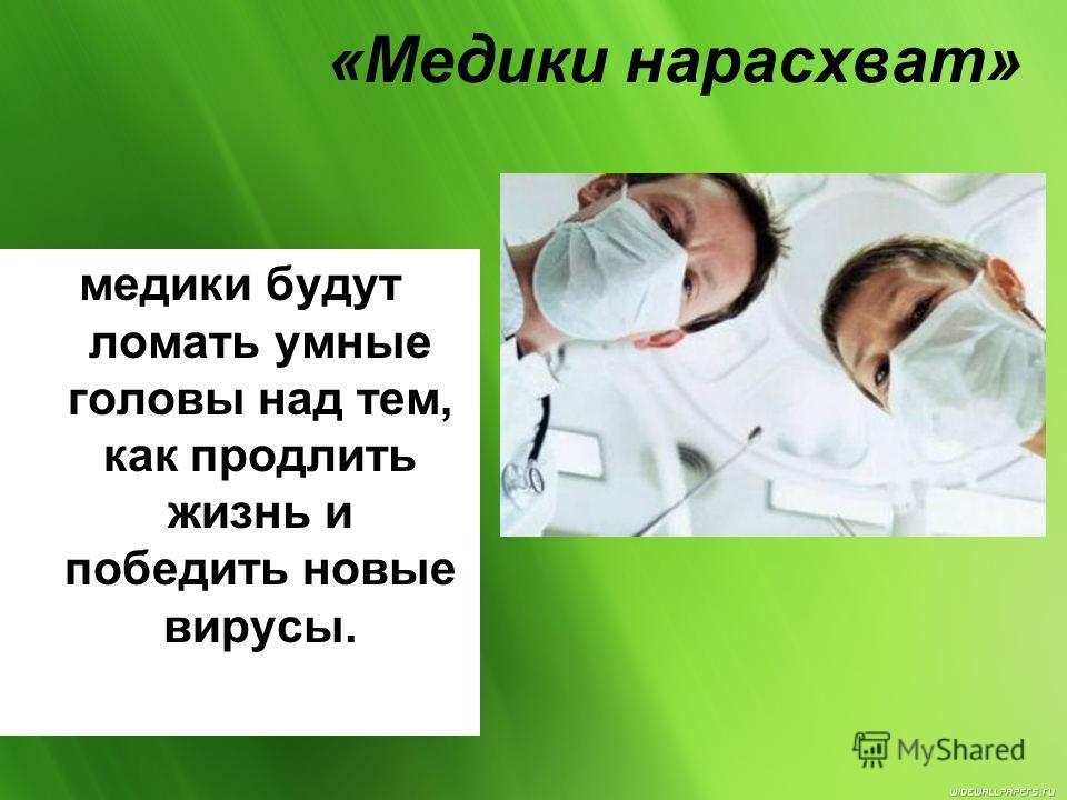 «Медики нарасхват» медики будут ломать умные головы над тем, как продлить жизнь и победить новые вирусы.