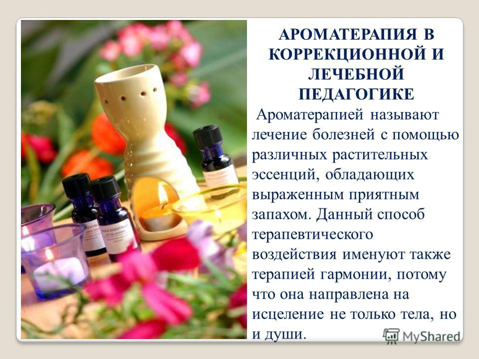 АРОМАТЕРАПИЯ В КОРРЕКЦИОННОЙ И ЛЕЧЕБНОЙ ПЕДАГОГИКЕ Ароматерапией называют лечение болезней с помощью различных растительных эссенций, обладающих выраженным приятным запахом. Данный способ терапевтического воздействия именуют также терапией гармонии,