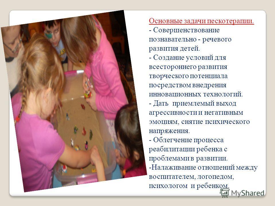 Основные задачи пескотерапии. - Совершенствование познавательно - речевого развития детей. - Создание условий для всестороннего развития творческого потенциала посредством внедрения инновационных технологий. - Дать приемлемый выход агрессивности и не