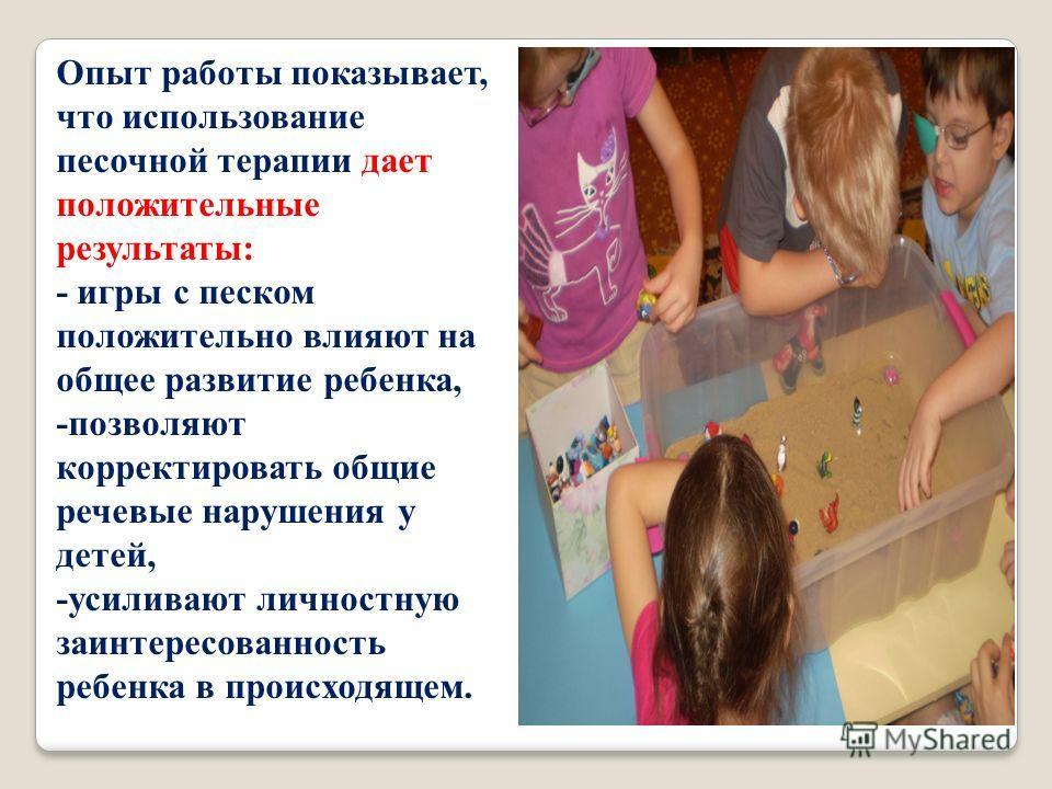 Опыт работы показывает, что использование песочной терапии дает положительные результаты: - игры с песком положительно влияют на общее развитие ребенка, -позволяют корректировать общие речевые нарушения у детей, -усиливают личностную заинтересованнос