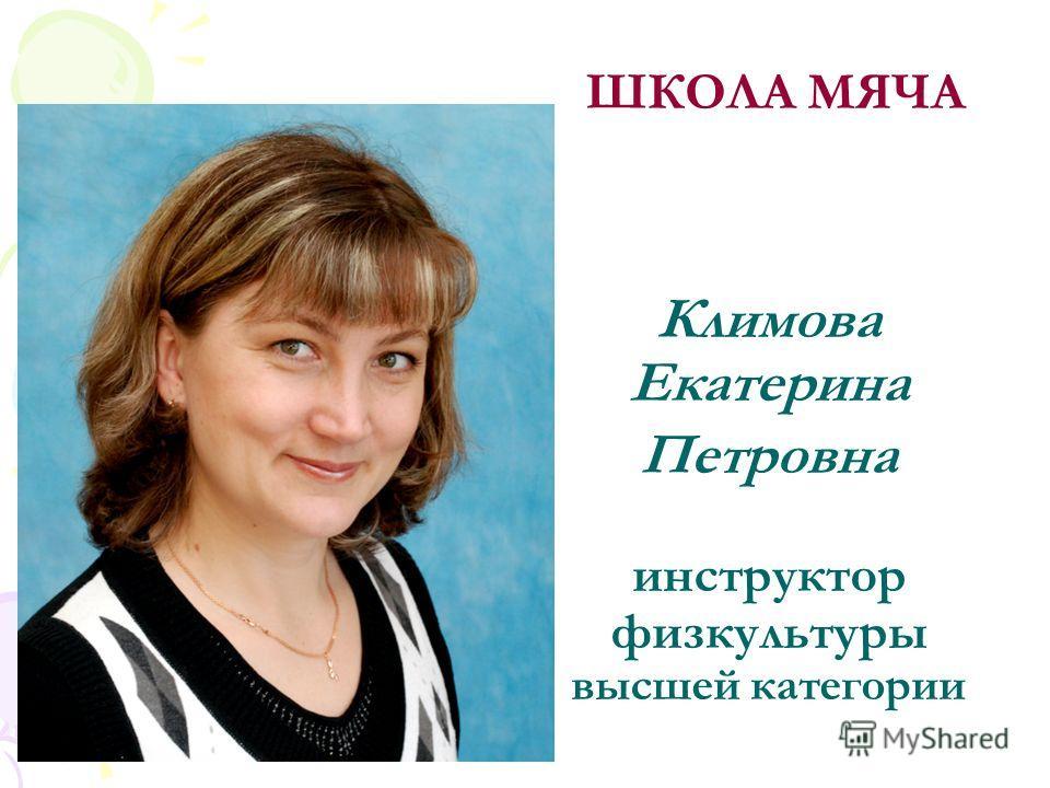 Климова Екатерина Петровна инструктор физкультуры высшей категории ШКОЛА МЯЧА