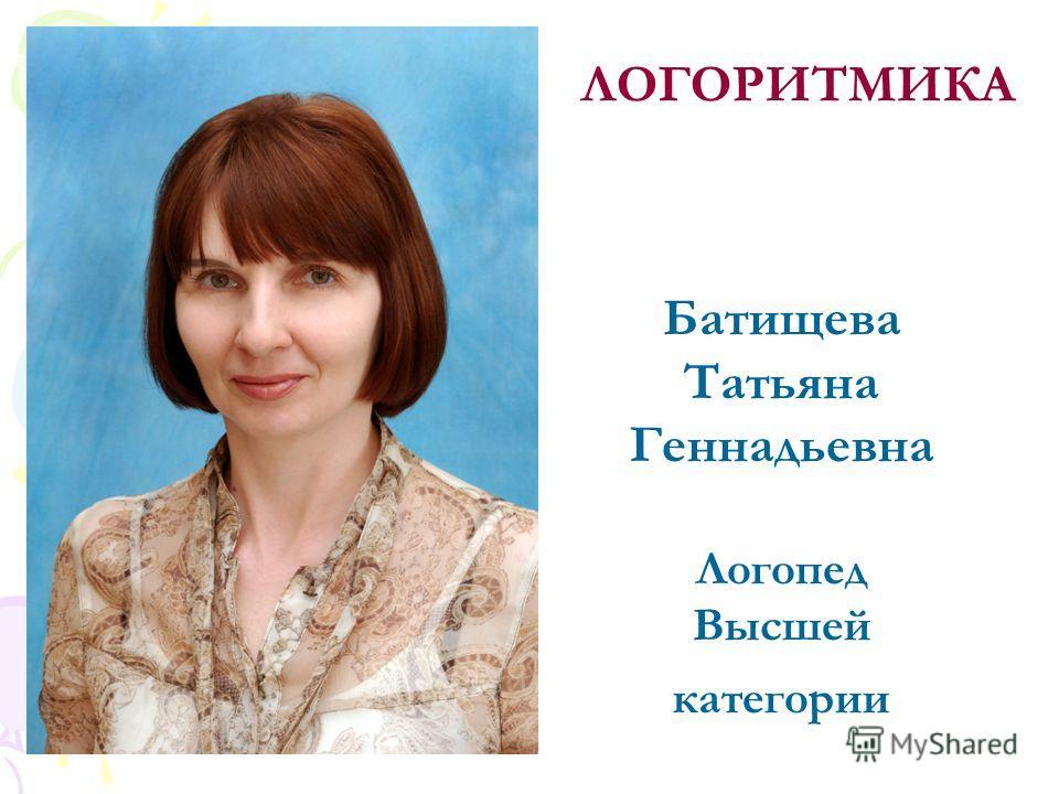 Батищева Татьяна Геннадьевна Логопед Высшей категории ЛОГОРИТМИКА