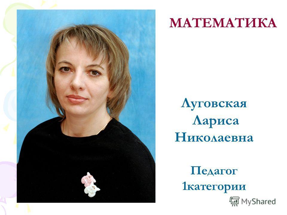 Луговская Лариса Николаевна Педагог 1категории МАТЕМАТИКА