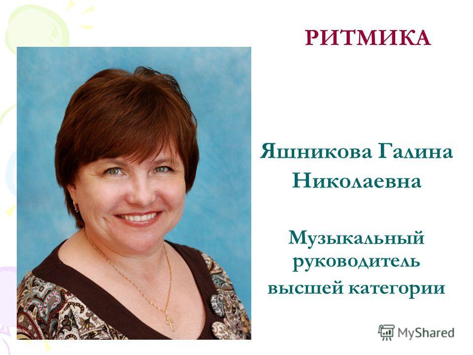 Яшникова Галина Николаевна Музыкальный руководитель высшей категории РИТМИКА
