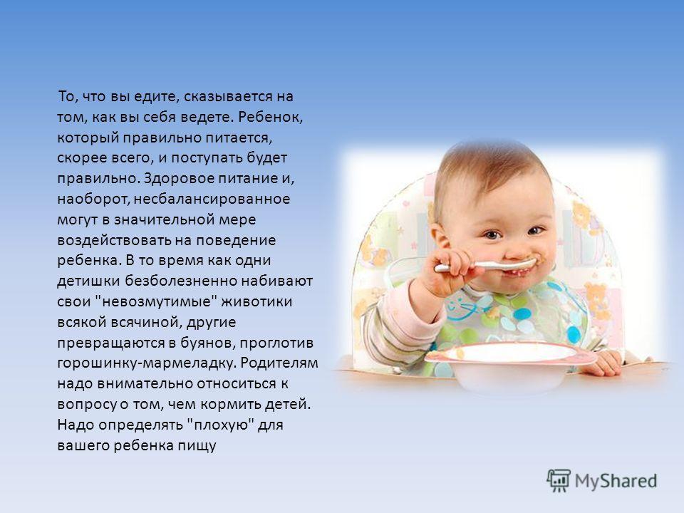 То, что вы едите, сказывается на том, как вы себя ведете. Ребенок, который правильно питается, скорее всего, и поступать будет правильно. Здоровое питание и, наоборот, несбалансированное могут в значительной мере воздействовать на поведение ребенка.