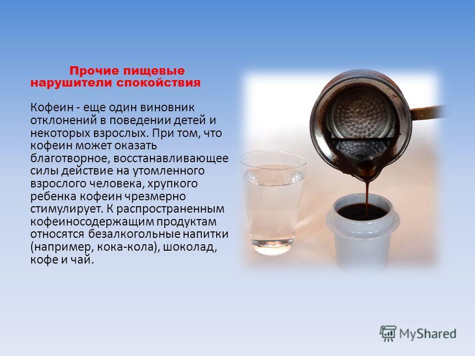 Прочие пищевые нарушители спокойствия Кофеин - еще один виновник отклонений в поведении детей и некоторых взрослых. При том, что кофеин может оказать благотворное, восстанавливающее силы действие на утомленного взрослого человека, хрупкого ребенка ко