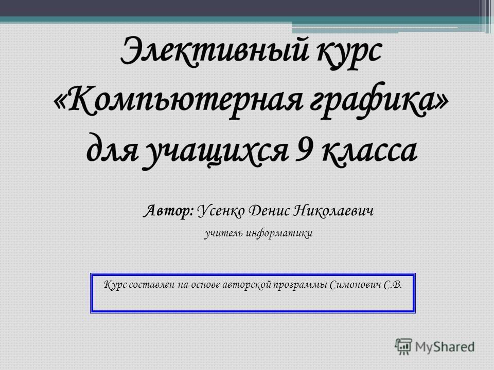 Автор: Усенко Денис Николаевич учитель информатики Курс составлен на основе авторской программы Симонович С.В.