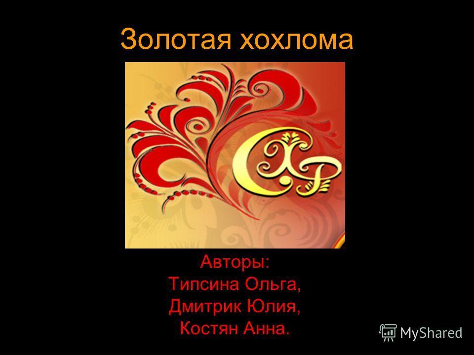 Золотая хохлома Авторы: Типсина Ольга, Дмитрик Юлия, Костян Анна.