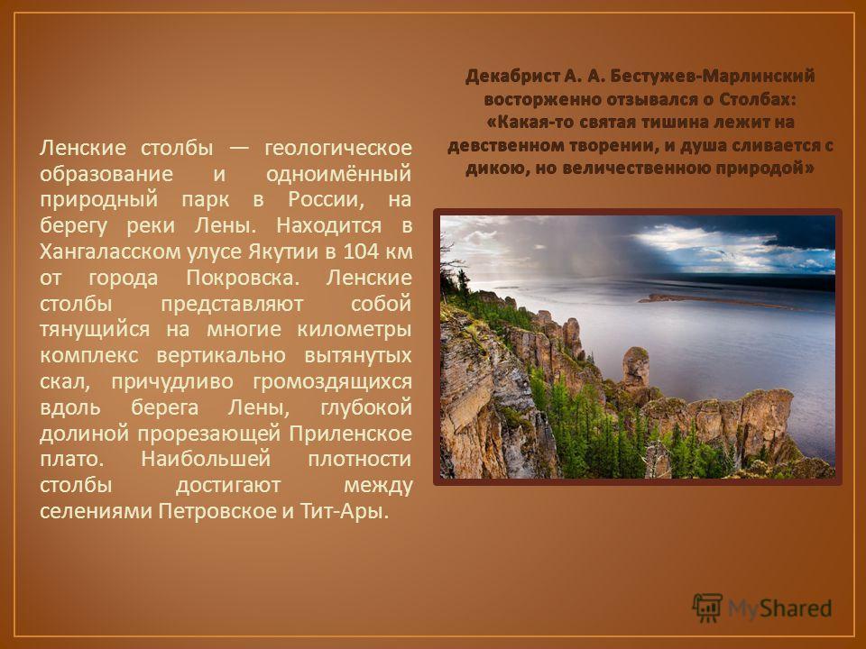 Ленские столбы геологическое образование и одноимённый природный парк в России, на берегу реки Лены. Находится в Хангаласском улусе Якутии в 104 км от города Покровска. Ленские столбы представляют собой тянущийся на многие километры комплекс вертикал
