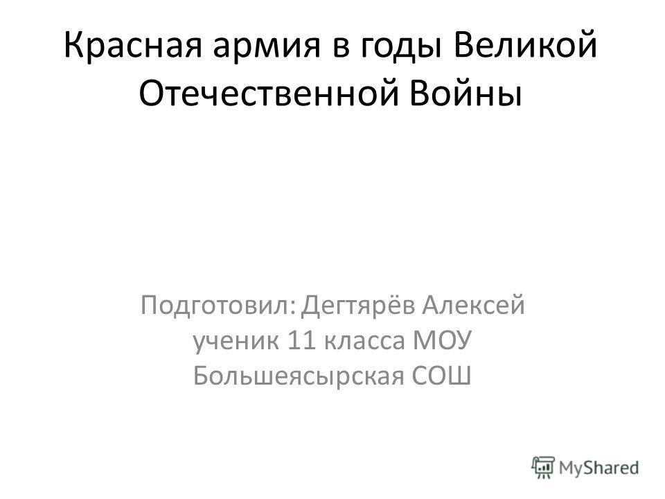Красная армия в годы Великой Отечественной Войны Подготовил: Дегтярёв Алексей ученик 11 класса МОУ Большеясырская СОШ