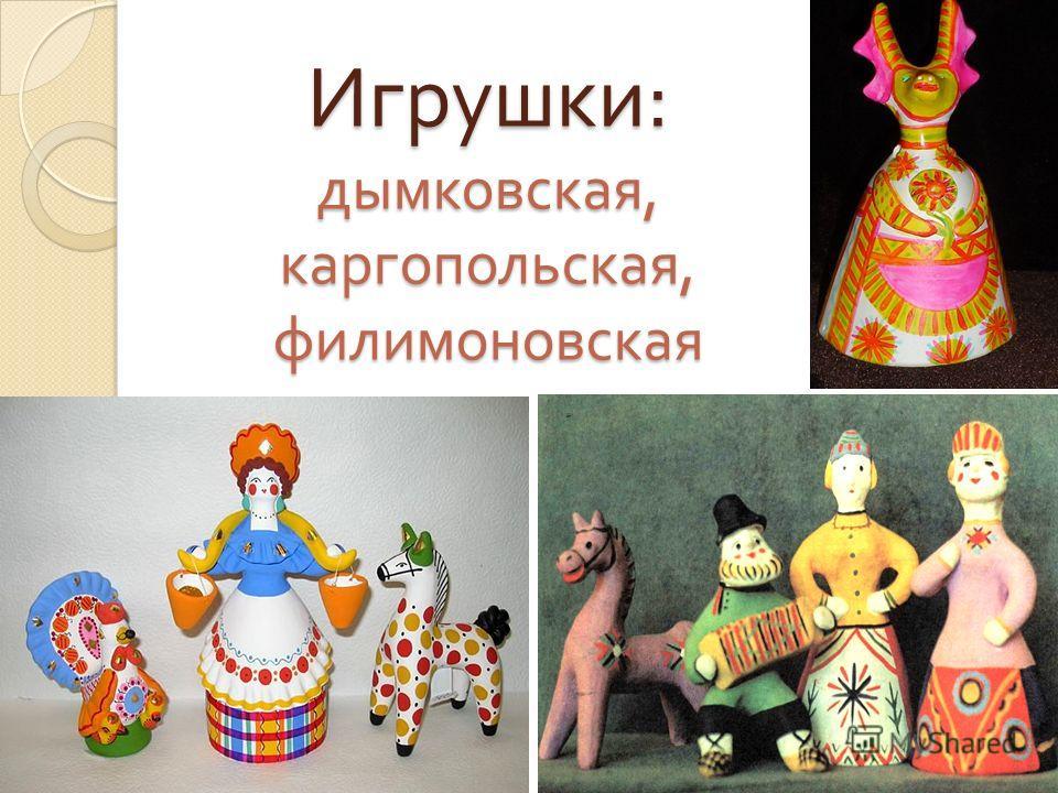 Игрушки : дымковская, каргопольская, филимоновская