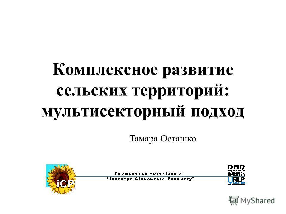 Комплексное развитие сельских территорий: мультисекторный подход Тамара Осташко