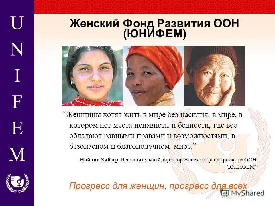UNIFEMUNIFEM Женский Фонд Развития ООН (ЮНИФЕМ) Женщины хотят жить в мире без насилия, в мире, в котором нет места ненависти и бедности, где все обладают равными правами и возможностями, в безопасном и благополучном мире. Нойлин Хайзер, Исполнительны
