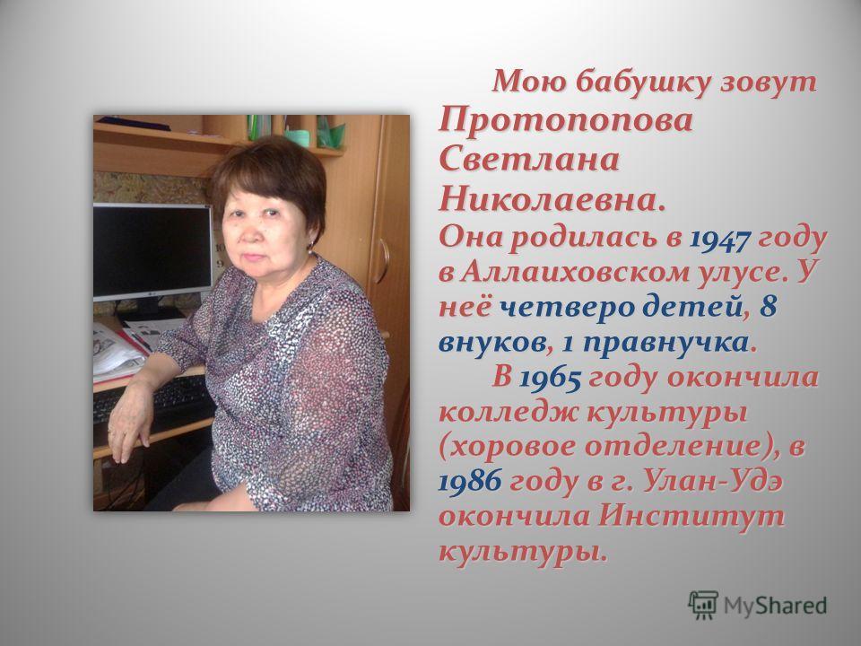 Мою бабушку зовут Протопопова Светлана Николаевна. Она родилась в 1947 году в Аллаиховском улусе. У неё четверо детей, 8 внуков, 1 правнучка. В 1965 году окончила колледж культуры (хоровое отделение), в 1986 году в г. Улан-Удэ окончила Институт культ